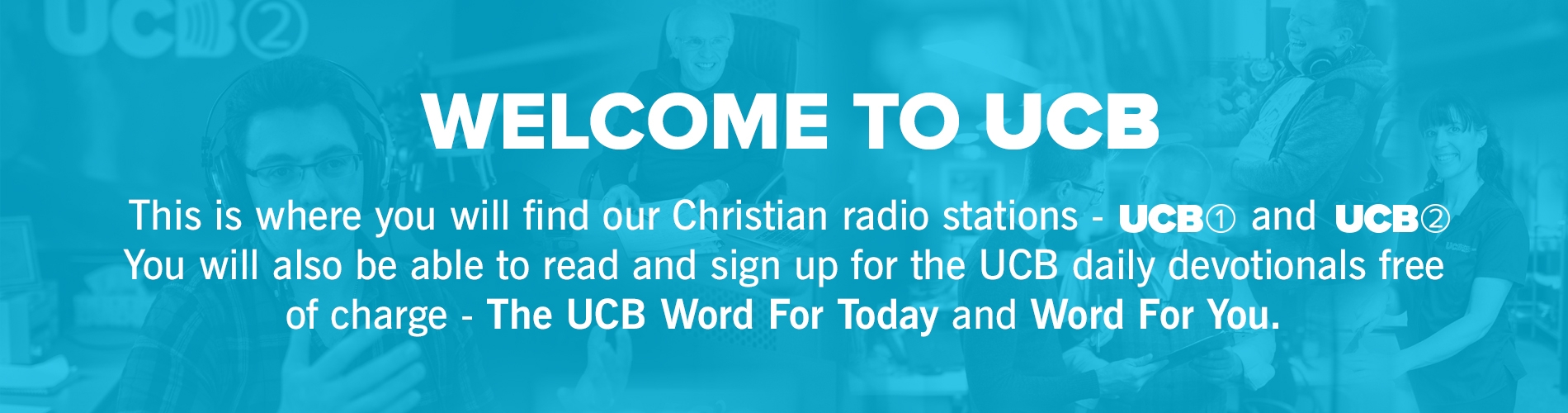 Welcome to the UCB homepage, from here you can find our two radio stations UCB 1 and UCB 2 and also read and sign up to receive the UCB Word For Today or Word For You devotionals